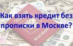 Как взять кредит в Москве без московской прописки и регистрации