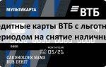 Кредитные карты ВТБ с льготным периодом на снятие наличных