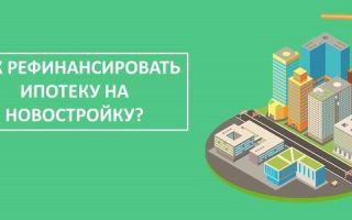 Как рефинансировать ипотеку на новостройку?