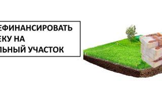 Как рефинансировать ипотеку на земельный участок?