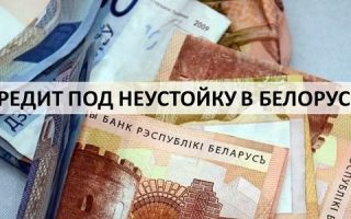 Что значит, кредит под неустойку в Беларуси?