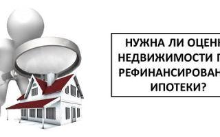 Нужна ли оценка недвижимости при рефинансировании ипотеки?
