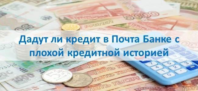 Дадут ли кредит в Почта Банке с плохой кредитной историей