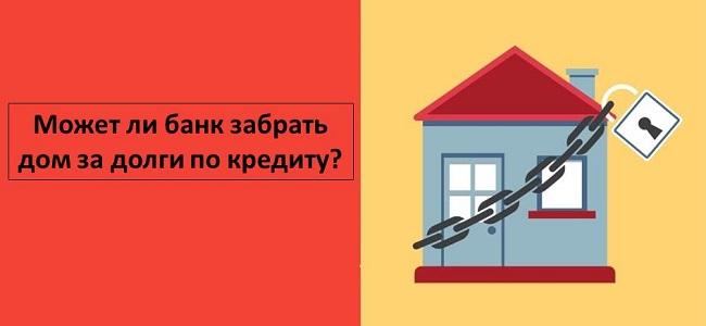 Может ли банк забрать дом за долги по кредиту