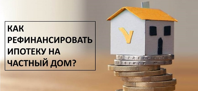 Как рефинансировать ипотеку на частный дом